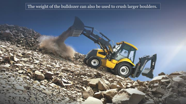 The weight of the bulldozer can also be used to crush larger boulders.