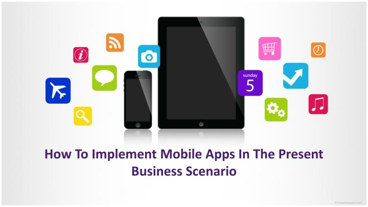 How to implement mobile apps in the present business scenario