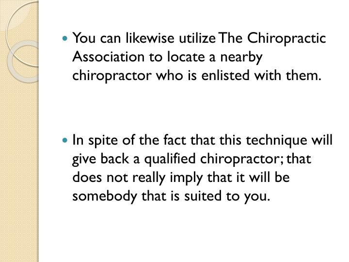 You can likewise utilize The Chiropractic Association to locate a nearby chiropractor who is enlisted with them.