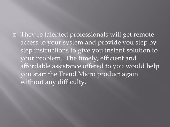 They're talented professionals will get remote access to your system and provide you step by step instructions to give you instant solution to your problem. The timely, efficient and affordable assistance offered to you would help you start the Trend Micro product again without any difficulty.