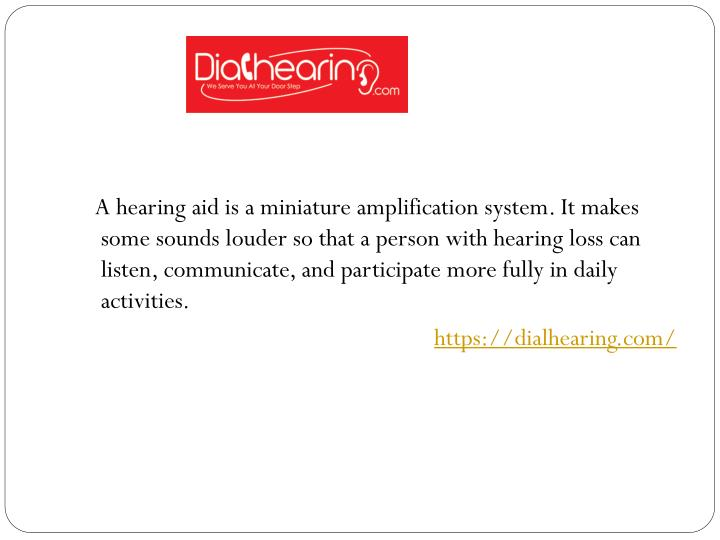A hearing aid is a miniature amplification system. It makes some sounds louder so that a person w...