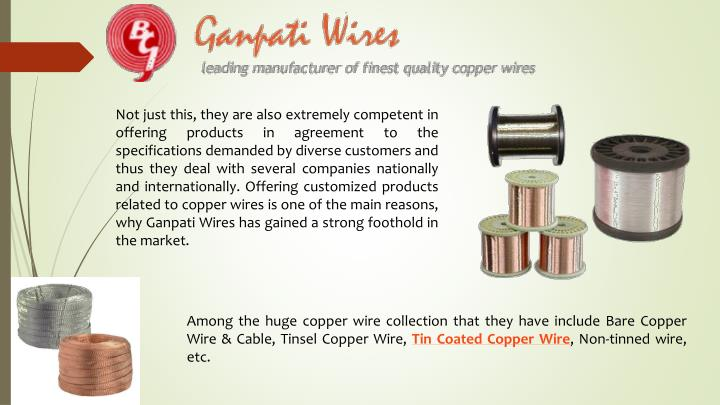 Not just this, they are also extremely competent in offering products in agreement to the specifications demanded by diverse customers and thus they deal with several companies nationally and internationally. Offering customized products related to copper wires is one of the main reasons, why Ganpati Wires has gained a strong foothold in the market.