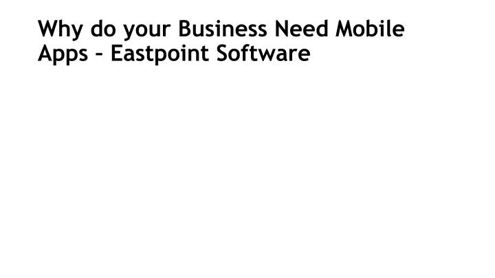 Why do your Business Need Mobile Apps – Eastpoint Software