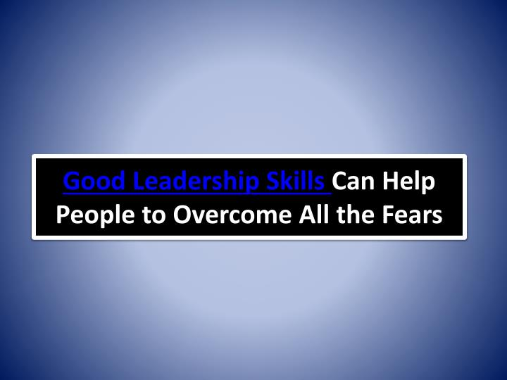 Good leadership skills can help people to overcome all the fears