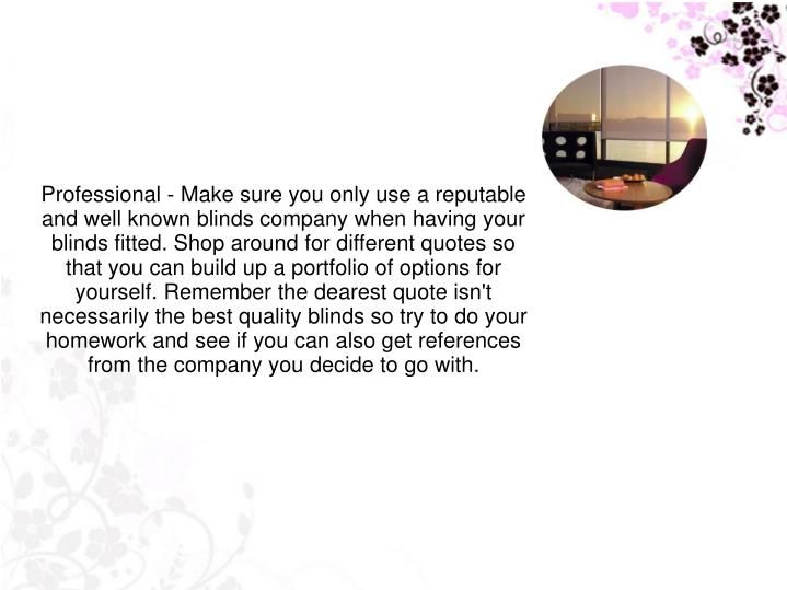 Professional - Make sure you only use a reputable and well known blinds company when having your blinds fitted. Shop around for different quotes so that you can build up a portfolio of options for yourself. Remember the dearest quote isn't necessarily the best quality blinds so try to do your homework and see if you can also get references from the company you decide to go with.