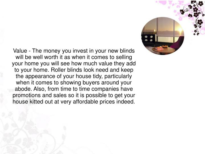 Value - The money you invest in your new blinds will be well worth it as when it comes to selling your home you will see how much value they add to your home. Roller blinds look need and keep the appearance of your house tidy, particularly when it comes to showing buyers around your abode. Also, from time to time companies have promotions and sales so it is possible to get your house kitted out at very affordable prices indeed.