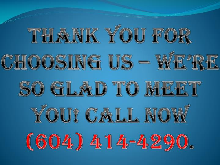 Thank you for choosing us – we're so glad to meet you! Call now