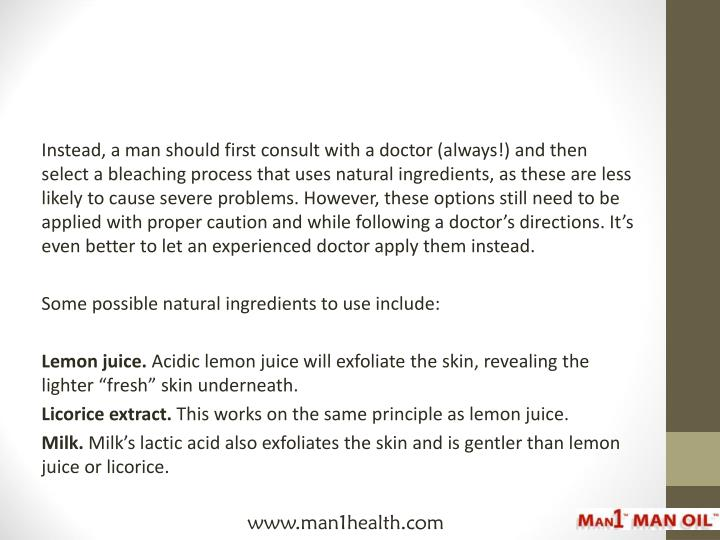 Instead, a man should first consult with a doctor (always!) and then select a bleaching process that uses natural ingredients, as these are less likely to cause severe problems. However, these options still need to be applied with proper caution and while following a doctor's directions. It's even better to let an experienced doctor apply them instead.