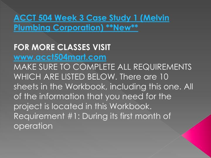 ACCT 504 Week 3 Case Study 1 (Melvin Plumbing Corporation) **New**