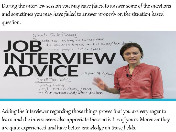 During the interview session you may have failed to answer some of the questions and sometimes you may have failed to answer properly on the situation based question.