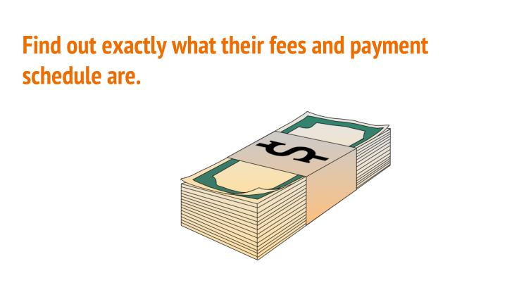 Find out exactly what their fees and payment schedule are.
