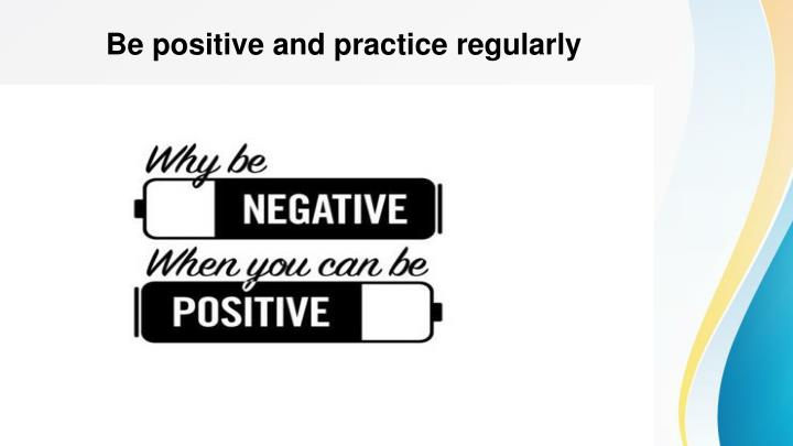 Be positive and practice regularly