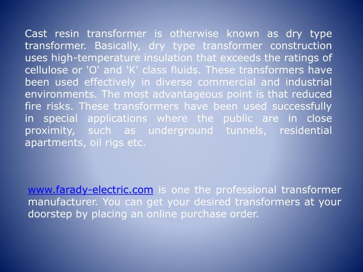 Cast resin transformer is otherwise known as dry type transformer. Basically, dry type transformer construction uses high-temperature insulation that exceeds the ratings of cellulose or 'O' and 'K' class fluids. These transformers have been used effectively in diverse commercial and industrial environments. The most advantageous point is that reduced fire risks. These transformers have been used successfully in special applications where the public are in close proximity, such as underground tunnels, residential apartments, oil rigs etc.