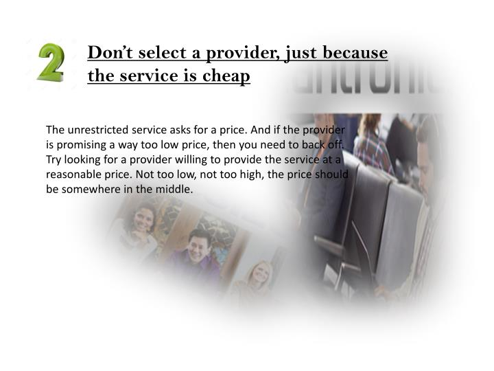 Don't select a provider, just because the service is cheap