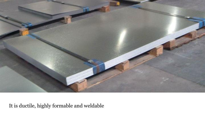 It is ductile, highly formable and weldable