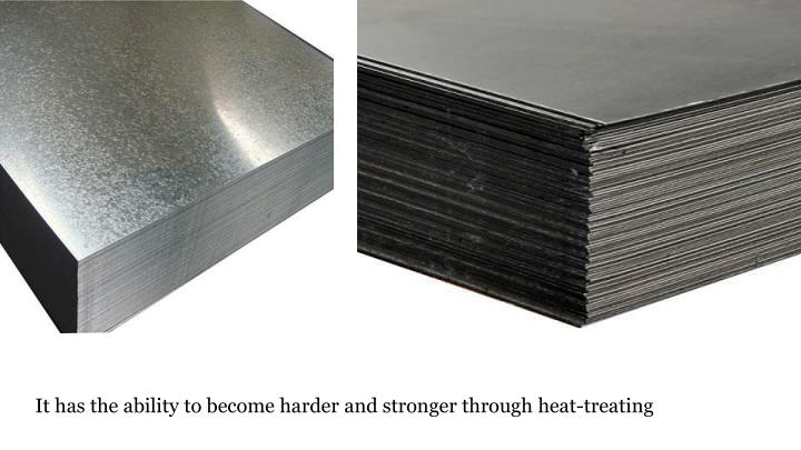 It has the ability to become harder and stronger through heat-treating