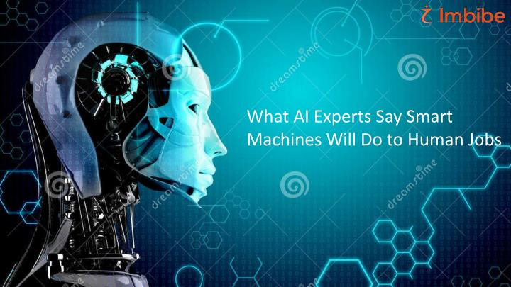 What AI Experts Say Smart Machines Will Do to Human Jobs