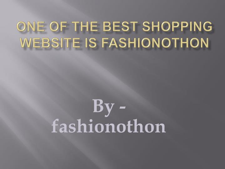 one of the best shopping website is fashionothon n.