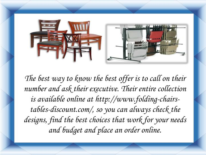 The best way to know the best offer is to call on their number and ask their executive. Their entire collection is available online at http://www.folding-chairs-tables-discount.com/, so you can always check the designs, find the best choices that work for your needs and budget and place an order online.