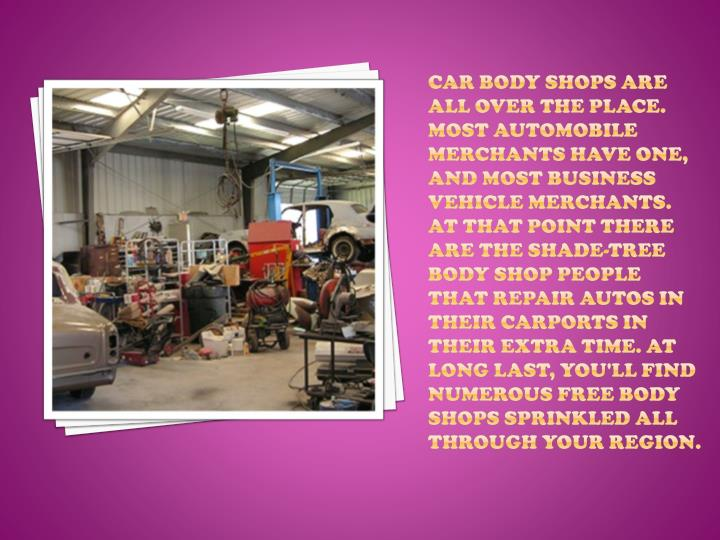 Car Body Shops are all over the place. Most automobile merchants have one, and most business vehicle...