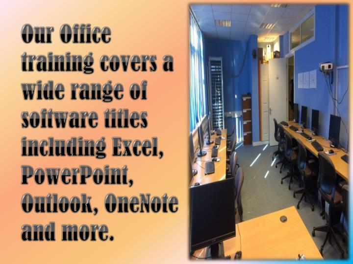 Our Office training covers a wide range of software titles including Excel, PowerPoint, Outlook, OneNote and more.