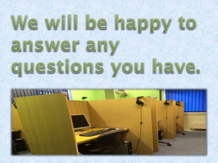 We will be happy to answer any questions you have.