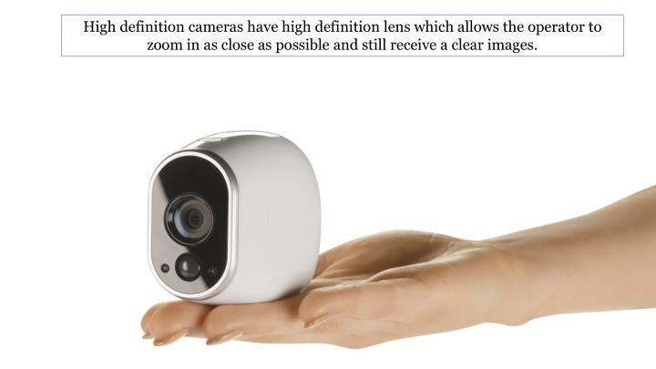 High definition cameras have high definition lens which allows the operator to zoom in as close as possible and still receive a clear images.
