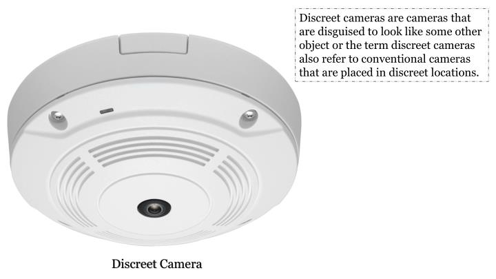 Discreet cameras are cameras that are disguised to look like some other object or the term discreet cameras also refer to conventional cameras that are placed in discreet locations.