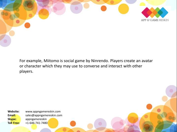 For example, Miitomo is social game by Ninrendo. Players create an avatar