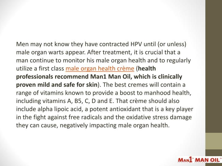 Men may not know they have contracted HPV until (or unless) male organ warts appear. After treatment, it is crucial that a man continue to monitor his male organ health and to regularly utilize a first class
