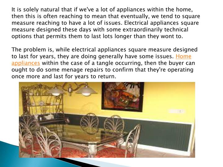 It is solely natural that if we've a lot of appliances within the home, then this is often reaching to mean that eventually, we tend to square measure reaching to have a lot of issues. Electrical appliances square measure designed these days with some extraordinarily technical options that permits them to last lots longer than they wont to.