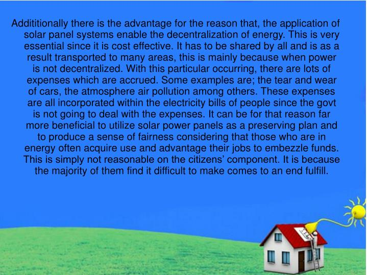 Addititionally there is the advantage for the reason that, the application of solar panel systems enable the decentralization of energy. This is very essential since it is cost effective. It has to be shared by all and is as a result transported to many areas, this is mainly because when power is not decentralized. With this particular occurring, there are lots of expenses which are accrued. Some examples are; the tear and wear of cars, the atmosphere air pollution among others. These expenses are all incorporated within the electricity bills of people since the govt is not going to deal with the expenses. It can be for that reason far more beneficial to utilize solar power panels as a preserving plan and to produce a sense of fairness considering that those who are in energy often acquire use and advantage their jobs to embezzle funds. This is simply not reasonable on the citizens' component. It is because the majority of them find it difficult to make comes to an end fulfill.