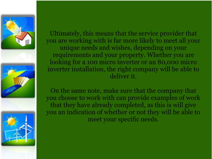 Ultimately, this means that the service provider that you are working with is far more likely to meet all your unique needs and wishes, depending on your requirements and your property. Whether you are looking for a 100 micro inverter or an 80,000 micro inverter installation, the right company will be able to deliver it.