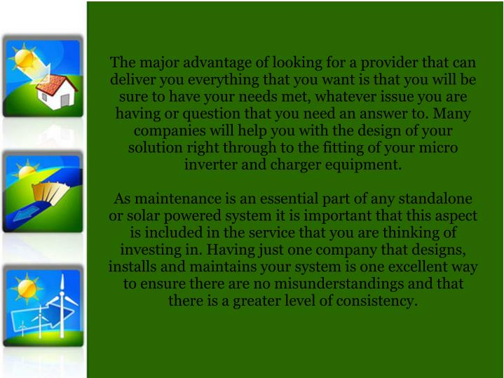 The major advantage of looking for a provider that can deliver you everything that you want is that you will be sure to have your needs met, whatever issue you are having or question that you need an answer to. Many companies will help you with the design of your solution right through to the fitting of your micro inverter and charger equipment.