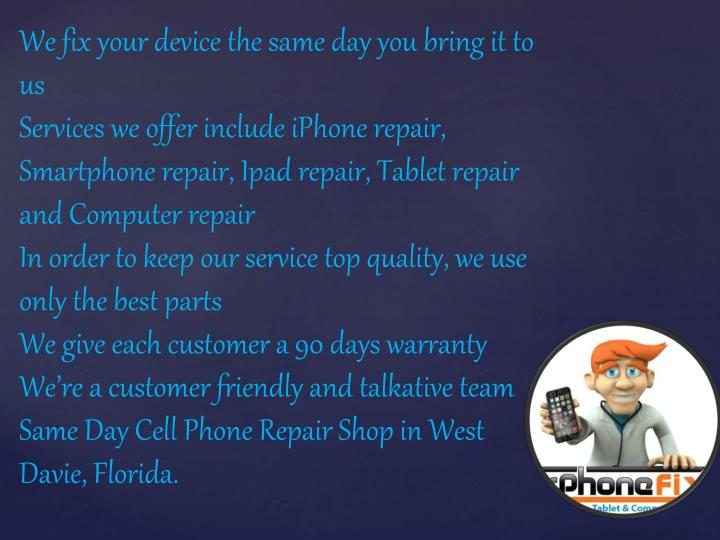 We fix your device the same day you bring it to us