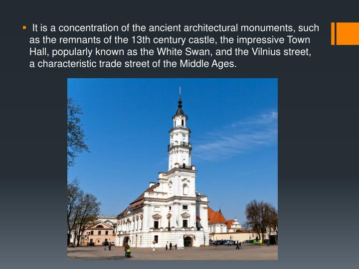 It is a concentration of the ancient architectural monuments, such as the remnants of the 13th century castle, the impressive Town Hall, popularly known as the White Swan, and the Vilnius street, a characteristic trade street of the Middle Ages.