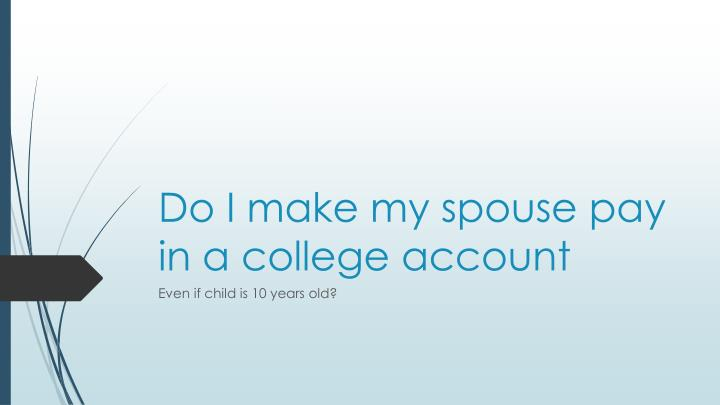 Do i make my spouse pay in a college account