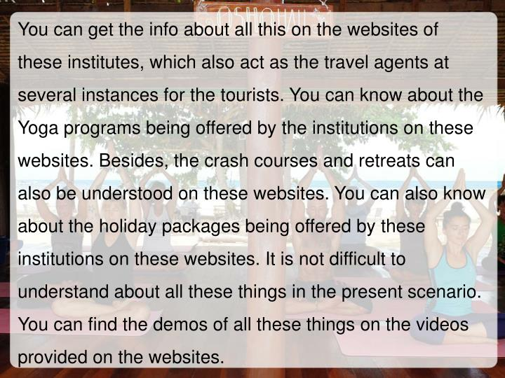 You can get the info about all this on the websites of these institutes, which also act as the travel agents at several instances for the tourists. You can know about the Yoga programs being offered by the institutions on these websites. Besides, the crash courses and retreats can also be understood on these websites. You can also know about the holiday packages being offered by these institutions on these websites. It is not difficult to understand about all these things in the present scenario. You can find the demos of all these things on the videos provided on the websites.