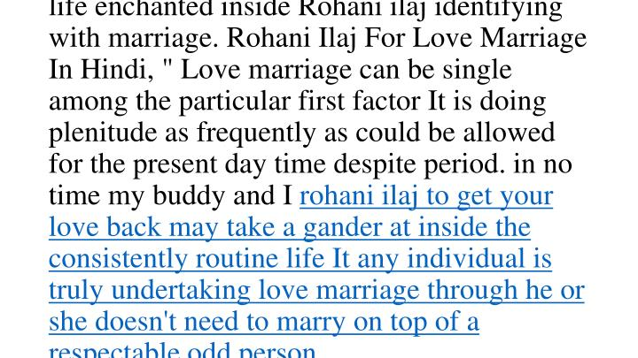 "You'll see a couple marriage specialists precisely who have outfitted Rohani ilaj concerning marriage. Marriage ace gives there tips IN CONJUNCTION WITH recommendation which are most useful for that married life in this manner please take after your own marriage ace IN CONJUNCTION WITH produce the wedded life enchanted inside Rohani ilaj identifying with marriage. Rohani Ilaj For Love Marriage In Hindi, "" Love marriage can be single among the particular first factor It is doing plenitude as frequently as could be allowed for the present day time despite period. in no time my buddy and I"