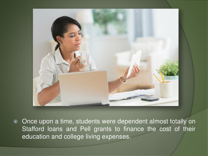 Once upon a time, students were dependent almost totally on Stafford loans and Pell grants to financ...