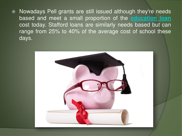 Nowadays Pell grants are still issued although they're needs based and meet a small proportion of the