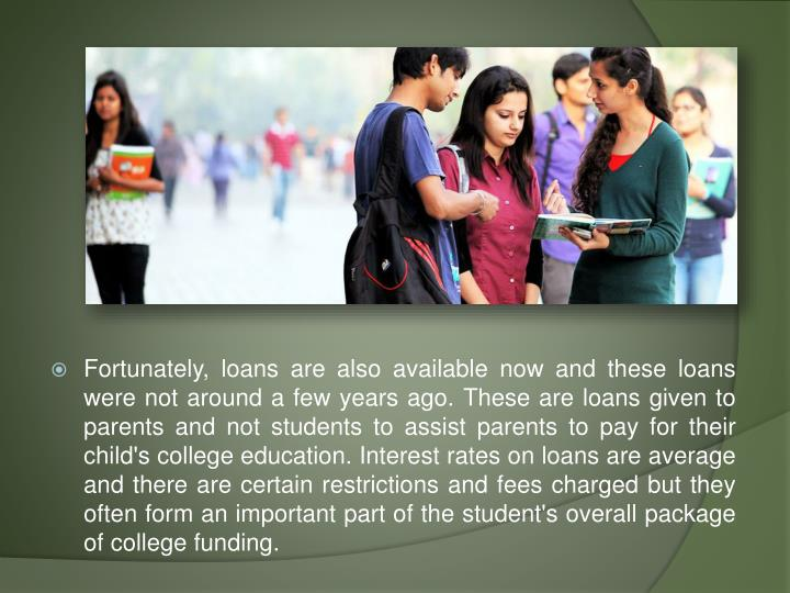 Fortunately, loans are also available now and these loans were not around a few years ago. These are loans given to parents and not students to assist parents to pay for their child's college education. Interest rates on loans are average and there are certain restrictions and fees charged but they often form an important part of the student's overall package of college funding.