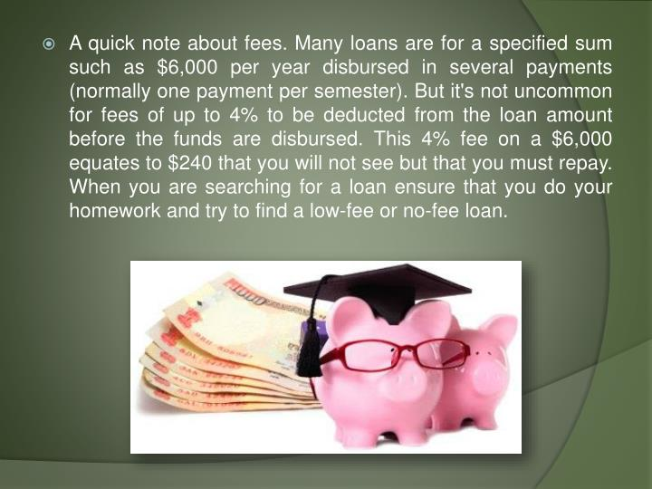 A quick note about fees. Many loans are for a specified sum such as $6,000 per year disbursed in several payments (normally one payment per semester). But it's not uncommon for fees of up to 4% to be deducted from the loan amount before the funds are disbursed. This 4% fee on a $6,000 equates to $240 that you will not see but that you must repay. When you are searching for a loan ensure that you do your homework and try to find a low-fee or no-fee loan.