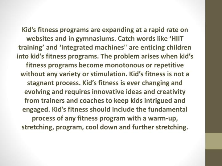 "Kid's fitness programs are expanding at a rapid rate on websites and in gymnasiums. Catch words like 'HIIT training' and 'Integrated machines"" are enticing children into kid's fitness programs. The problem arises when kid's fitness programs become monotonous or repetitive without any variety or stimulation. Kid's fitness is not a stagnant process. Kid's fitness is ever changing and evolving and requires innovative ideas and creativity from trainers and coaches to keep kids intrigued and engaged. Kid's fitness should include the fundamental process of any fitness program with a warm-up, stretching, program, cool down and further stretching."