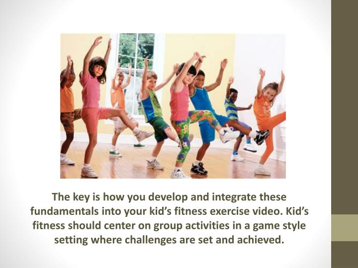The key is how you develop and integrate these fundamentals into your kid's fitness exercise video...