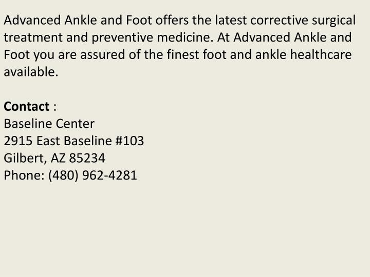 Advanced Ankle and Foot offers the latest corrective surgical treatment and preventive medicine. At Advanced Ankle and Foot you are assured of the finest foot and ankle healthcare available.