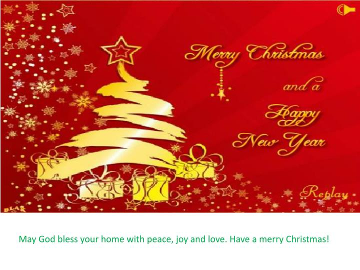 May God bless your home with peace, joy and love. Have a merry Christmas!