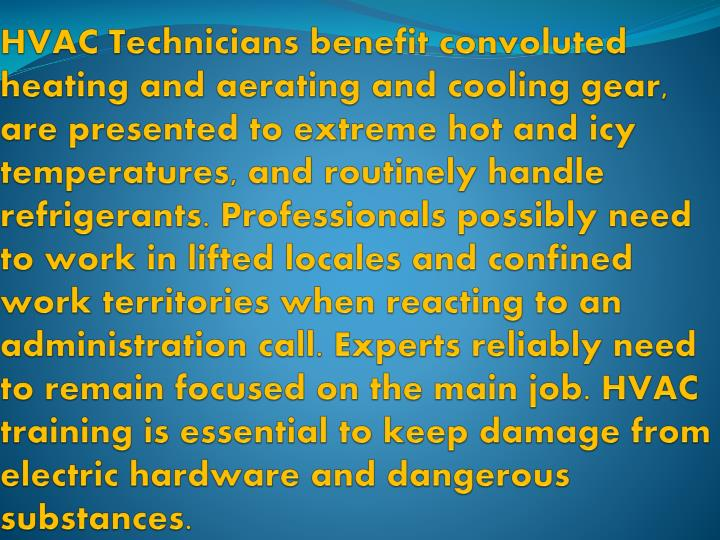 HVAC Technicians benefit convoluted heating and aerating and cooling gear, are presented to extreme hot and icy temperatures, and routinely handle refrigerants. Professionals possibly need to work in lifted locales and confined work territories when reacting to an administration call. Experts reliably need to remain focused on the main job. HVAC training is essential to keep damage from electric hardware and dangerous substances.