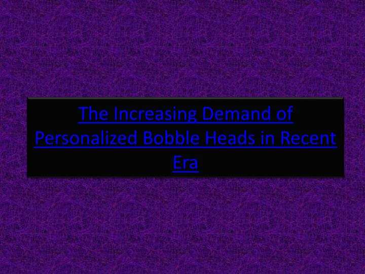 the increasing demand of personalized bobble heads in recent era n.