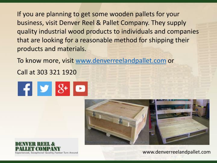 If you are planning to get some wooden pallets for your business, visit Denver Reel & Pallet Company. They supply quality industrial wood products to individuals and companies that are looking for a reasonable method for shipping their products and materials.